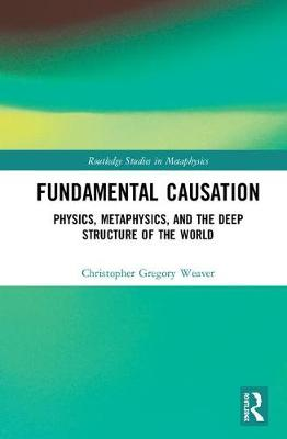 Fundamental Causation: Physics, Metaphysics, and the Deep Structure of the World - Routledge Studies in Metaphysics (Hardback)
