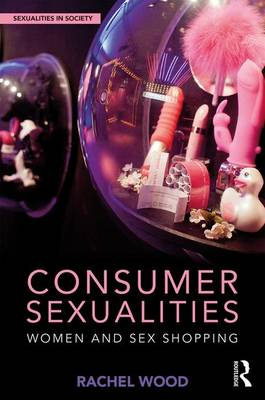 Consumer Sexualities: Women and Sex Shopping - Sexualities in Society (Hardback)