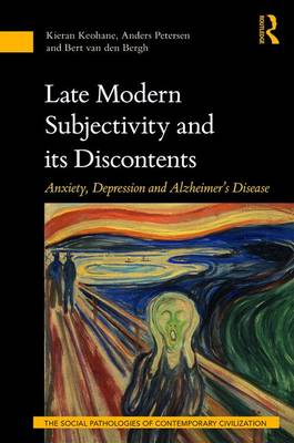 Late Modern Subjectivity and its Discontents: Anxiety, Depression and Alzheimer's Disease - The Social Pathologies of Contemporary Civilization (Hardback)