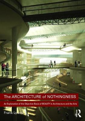 The Architecture of Nothingness: An Explanation of the Objective Basis of Beauty in Architecture and the Arts (Hardback)