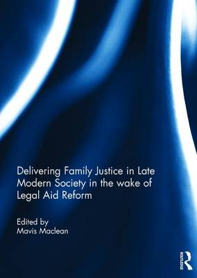 Delivering Family Justice in Late Modern Society in the wake of Legal Aid Reform (Hardback)