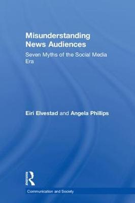 Misunderstanding News Audiences: Seven Myths of the Social Media Era - Communication and Society (Hardback)
