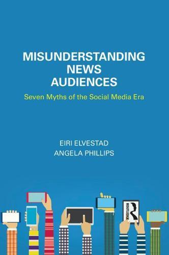 Misunderstanding News Audiences: Seven Myths of the Social Media Era - Communication and Society (Paperback)