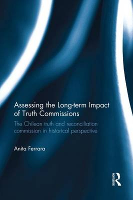 Assessing the Long-Term Impact of Truth Commissions: The Chilean Truth and Reconciliation Commission in Historical Perspective (Paperback)