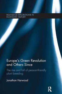 Europe's Green Revolution and Others Since: The Rise and Fall of Peasant-Friendly Plant Breeding - Routledge Explorations in Economic History 57 (Paperback)
