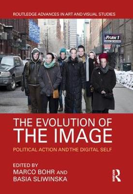 The Evolution of the Image: Political Action and the Digital Self - Routledge Advances in Art and Visual Studies (Hardback)