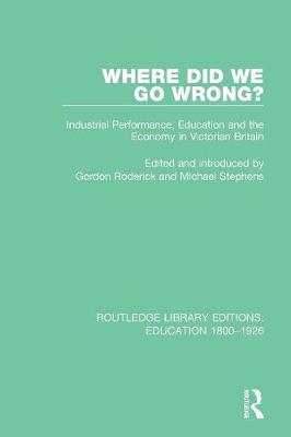 Where Did We Go Wrong?: Industrial Performance, Education and the Economy in Victorian Britain - Routledge Library Editions: Education 1800-1926 (Paperback)