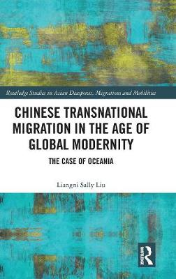 Chinese Transnational Migration in the Age of Global Modernity: The Case of Oceania - Routledge Studies in Asian Diasporas, Migrations and Mobilities (Hardback)