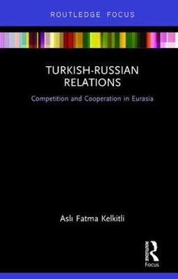 Turkish-Russian Relations: Competition and Cooperation in Eurasia (Hardback)