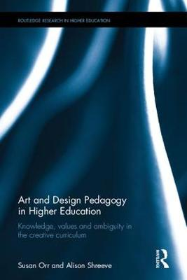 Art and Design Pedagogy in Higher Education: Knowledge, Values and Ambiguity in the Creative Curriculum - Routledge Research in Higher Education (Hardback)