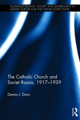 The Catholic Church and Soviet Russia, 1917-39 - Routledge Religion, Society and Government in Eastern Europe and the Former Soviet States (Hardback)