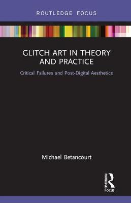 Glitch Art in Theory and Practice: Critical Failures and Post-Digital Aesthetics (Hardback)