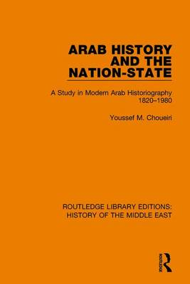 Arab History and the Nation-State: A Study in Modern Arab Historiography 1820-1980 - Routledge Library Editions: History of the Middle East (Hardback)