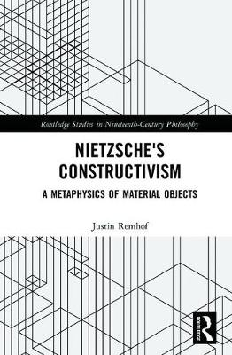 Nietzsche's Constructivism: A Metaphysics of Material Objects - Routledge Studies in Nineteenth-Century Philosophy (Hardback)