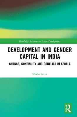 Development and Gender Capital in India: Change, Continuity and Conflict in Kerala - Routledge Research on Asian Development (Hardback)