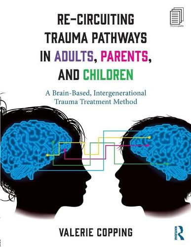 Re-Circuiting Trauma Pathways in Adults, Parents, and Children: A Brain-Based, Intergenerational Trauma Treatment Method (Paperback)