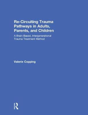 Re-Circuiting Trauma Pathways in Adults, Parents, and Children: A Brain-Based, Intergenerational Trauma Treatment Method (Hardback)