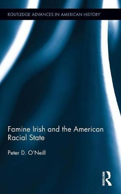Famine Irish and the American Racial State - Routledge Advances in American History (Hardback)