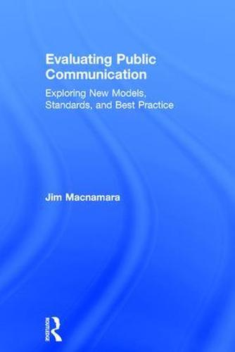 Evaluating Public Communication: Exploring New Models, Standards, and Best Practice (Hardback)