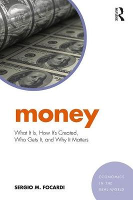 Money: What It Is, How It's Created, Who Gets It, and Why It Matters - Economics in the Real World (Paperback)