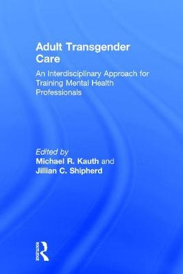 Adult Transgender Care: An Interdisciplinary Approach for Training Mental Health Professionals (Hardback)