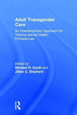 Adult Transgender Care: An Interdisciplinary Approach for Training Mental Health Professionals (Hardback)