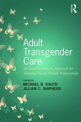 Adult Transgender Care: An Interdisciplinary Approach for Training Mental Health Professionals (Paperback)