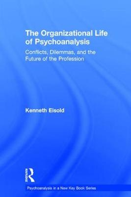 The Organizational Life of Psychoanalysis: Conflicts, Dilemmas, and the Future of the Profession - Psychoanalysis in a New Key Book Series (Hardback)