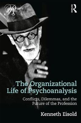 The Organizational Life of Psychoanalysis: Conflicts, Dilemmas, and the Future of the Profession - Psychoanalysis in a New Key Book Series (Paperback)