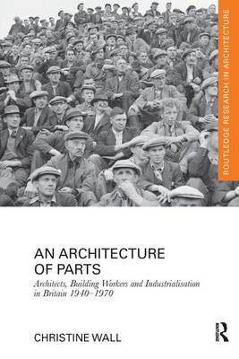 An Architecture of Parts: Architects, Building Workers and Industrialisation in Britain 1940 - 1970 (Paperback)