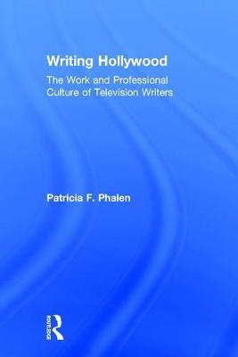 Writing Hollywood: The Work and Professional Culture of Television Writers (Hardback)