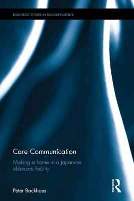Care Communication: Making a home in a Japanese eldercare facility - Routledge Studies in Sociolinguistics (Hardback)
