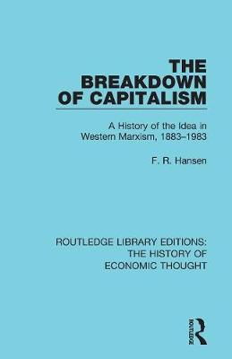 The Breakdown of Capitalism: A History of the Idea in Western Marxism, 1883-1983 - Routledge Library Editions: The History of Economic Thought (Paperback)