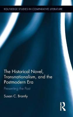 The Historical Novel, Transnationalism, and the Postmodern Era: Presenting the Past - Routledge Studies in Comparative Literature (Hardback)