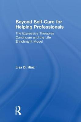 Beyond Self-Care for Helping Professionals: The Expressive Therapies Continuum and the Life Enrichment Model (Hardback)