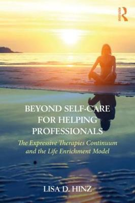 Beyond Self-Care for Helping Professionals: The Expressive Therapies Continuum and the Life Enrichment Model (Paperback)