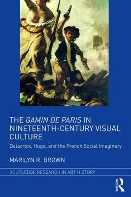 The Gamin de Paris in Nineteenth-Century Visual Culture: Delacroix, Hugo, and the French Social Imaginary - Routledge Research in Art History (Hardback)