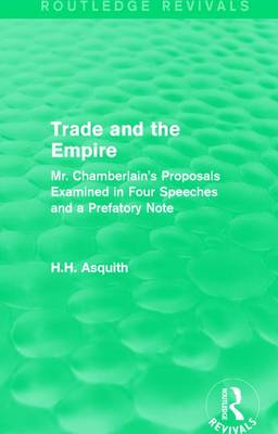 : Trade and the Empire (1903): Mr. Chamberlain's Proposals Examined in Four Speeches and a Prefatory Note (Hardback)