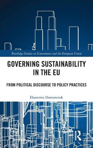 Governing Sustainability in the EU: From Political Discourse to Policy Practices - Routledge Studies on Government and the European Union (Hardback)