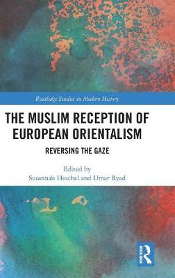 The Muslim Reception of European Orientalism: Reversing the Gaze - Routledge Studies in Modern History (Hardback)