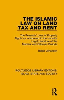 The Islamic Law on Land Tax and Rent: The Peasants' Loss of Property Rights as Interpreted in the Hanafite Legal Literature of the Mamluk and Ottoman Periods - Routledge Library Editions: Islam, State and Society (Hardback)