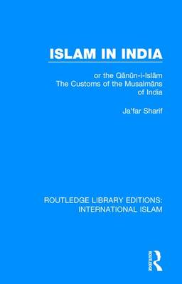 Islam in India: or the Q n n-i-Isl m The Customs of the Musalm ns of India - Routledge Library Editions: International Islam 5 (Hardback)