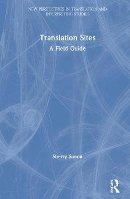 Sites of Translation: A Field Guide - New Perspectives in Translation and Interpreting Studies (Hardback)