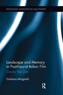 Landscape and Memory in Post-Fascist Italian Film: Cinema Year Zero - Routledge Advances in Film Studies (Paperback)