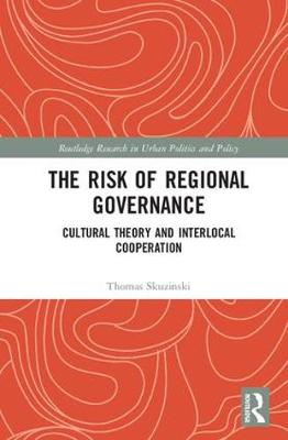 The Risk of Regional Governance: Cultural Theory and Interlocal Cooperation - Routledge Research in Urban Politics and Policy (Hardback)