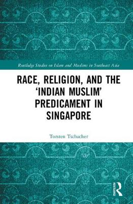 Race, Religion, and the `Indian Muslim' Predicament in Singapore - Routledge Studies on Islam and Muslims in Southeast Asia (Hardback)