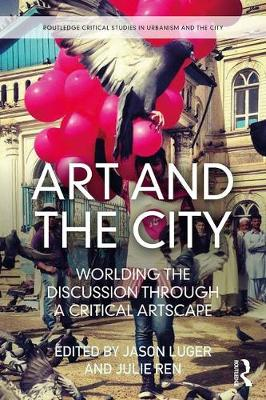 Art and the City: Worlding the Discussion through a Critical Artscape - Routledge Critical Studies in Urbanism and the City (Hardback)