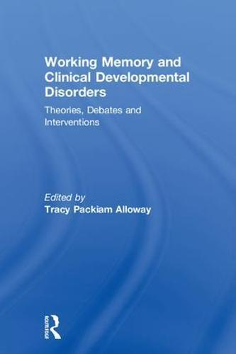Working Memory and Clinical Developmental Disorders: Theories, Debates and Interventions (Hardback)