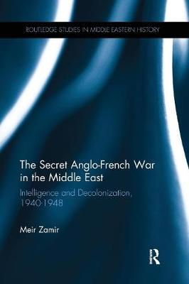 The Secret Anglo-French War in the Middle East: Intelligence and Decolonization, 1940-1948 (Paperback)