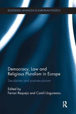 Democracy, Law and Religious Pluralism in Europe: Secularism and Post-Secularism - Routledge Advances in European Politics (Paperback)